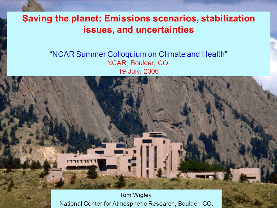 Saving the planet: Emissions scenarios, stabilization issues, and uncertainties NCAR Summer Colloquium on Climate and Health NCAR, Boulder, CO.
