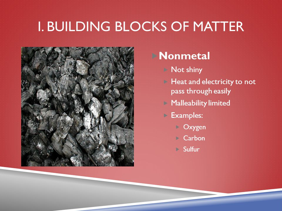 I. BUILDING BLOCKS OF MATTER  Nonmetal  Not shiny  Heat and electricity to not pass through easily  Malleability limited  Examples:  Oxygen  Ca