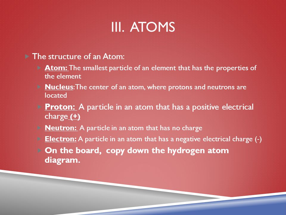 III. ATOMS  The structure of an Atom:  Atom: The smallest particle of an element that has the properties of the element  Nucleus: The center of an