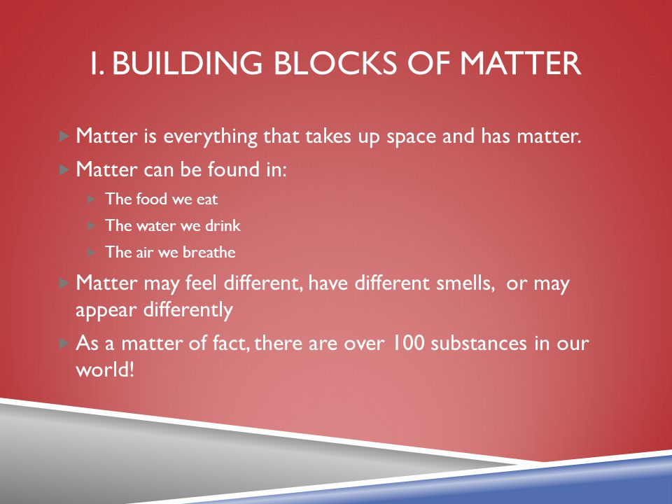 I. BUILDING BLOCKS OF MATTER  Matter is everything that takes up space and has matter.