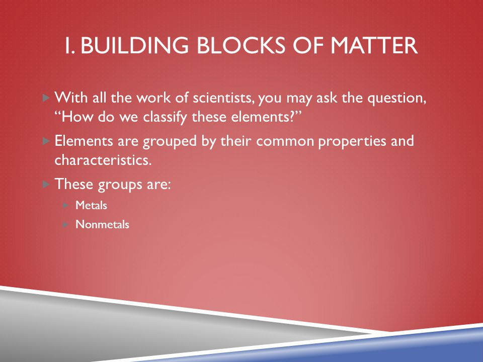 """I. BUILDING BLOCKS OF MATTER  With all the work of scientists, you may ask the question, """"How do we classify these elements?""""  Elements are grouped"""