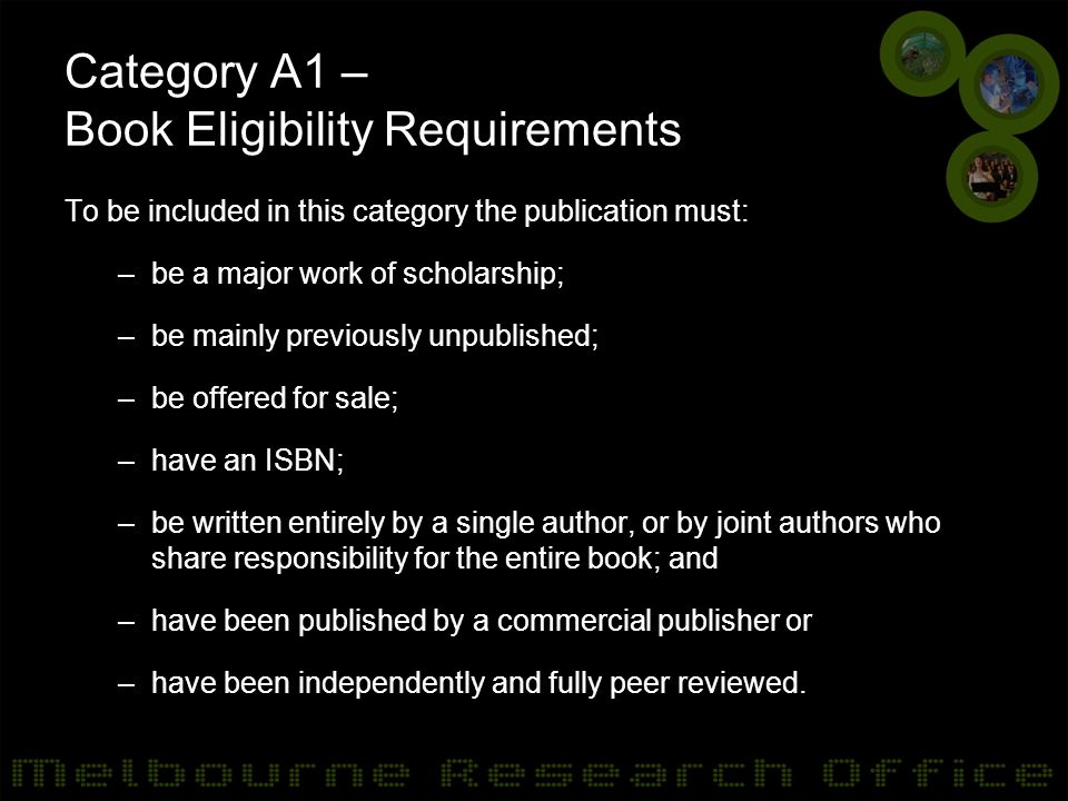 Category A1 – Book Eligibility Requirements To be included in this category the publication must: –be a major work of scholarship; –be mainly previously unpublished; –be offered for sale; –have an ISBN; –be written entirely by a single author, or by joint authors who share responsibility for the entire book; and –have been published by a commercial publisher or –have been independently and fully peer reviewed.