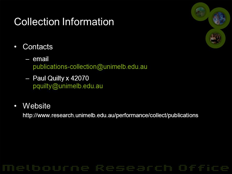Collection Information Contacts –email publications-collection@unimelb.edu.au –Paul Quilty x 42070 pquilty@unimelb.edu.au Website http://www.research.unimelb.edu.au/performance/collect/publications