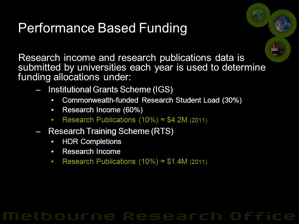 Other Outcomes University funding model –Distribution of RTS and IGS funding to faculties Research performance indicator –Department & Faculty Operational performance reviews –Go8 research performance benchmarking –Individual researchers (Professional Development Framework) Researcher profile – 'Find an Expert' Research Report