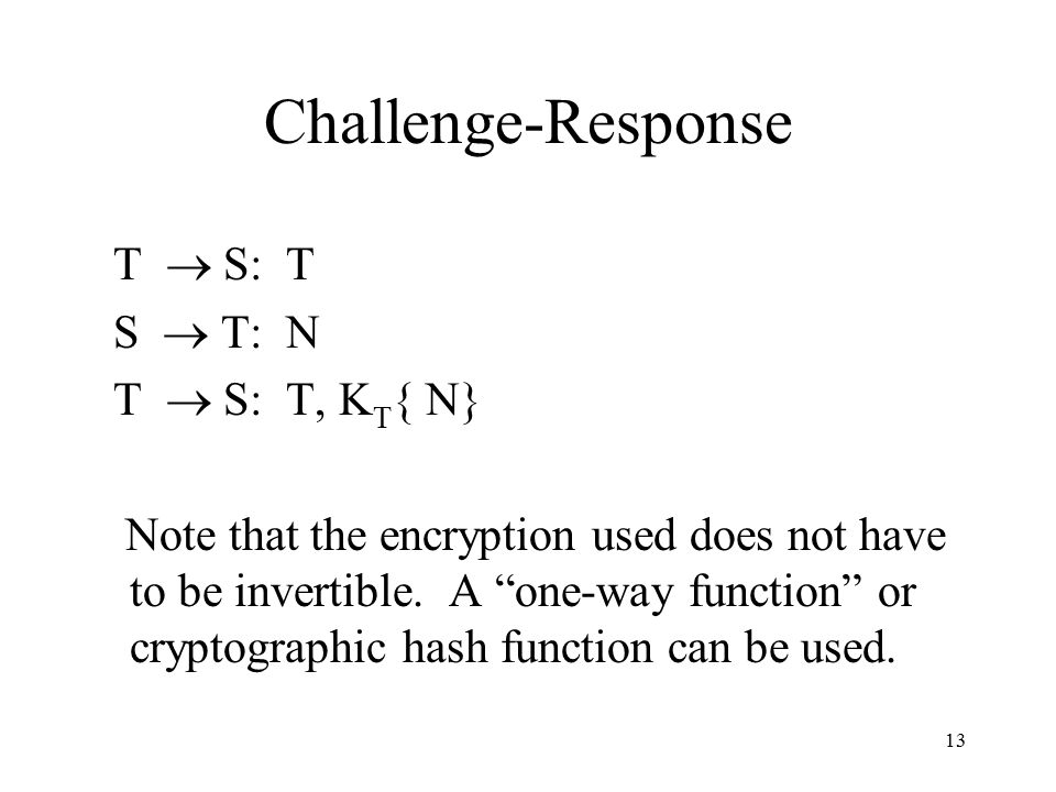 13 Challenge-Response T  S: T S  T: N T  S: T, K T { N} Note that the encryption used does not have to be invertible.