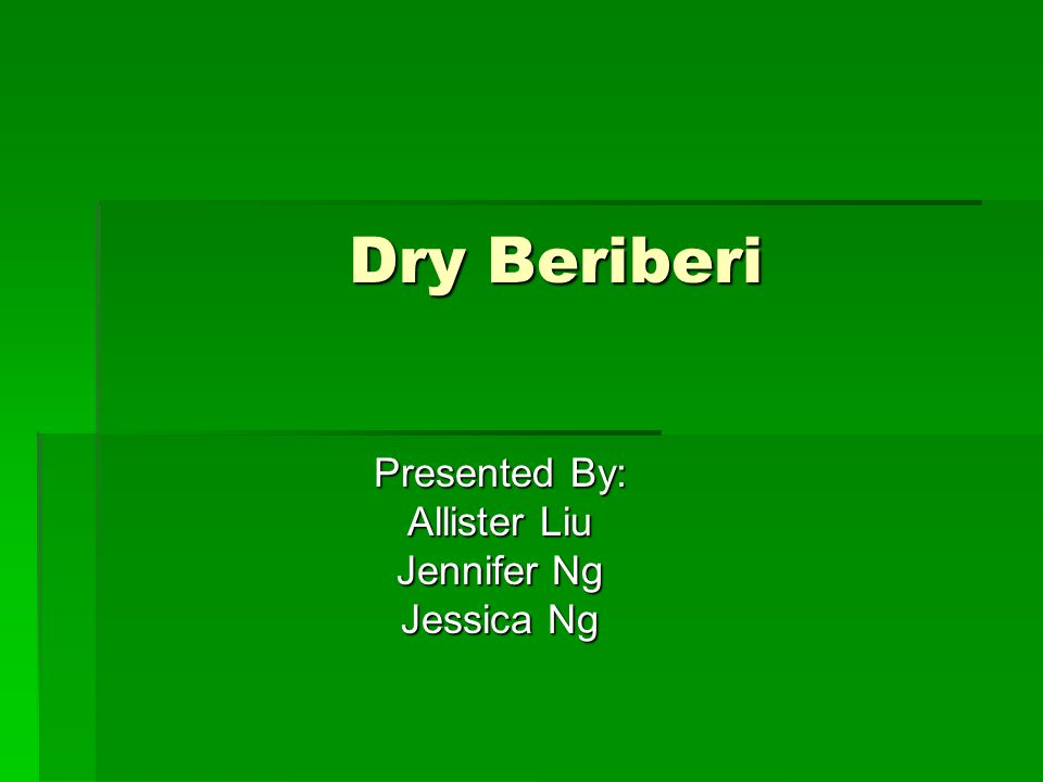 Dry Beriberi Presented By: Allister Liu Jennifer Ng Jessica Ng
