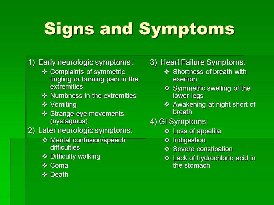 Signs and Symptoms 1)Early neurologic symptoms :  Complaints of symmetric tingling or burning pain in the extremities  Numbness in the extremities  Vomiting  Strange eye movements (nystagmus) 2)Later neurologic symptoms:  Mental confusion/speech difficulties  Difficulty walking  Coma  Death 3)Heart Failure Symptoms:  Shortness of breath with exertion  Symmetric swelling of the lower legs  Awakening at night short of breath 4) GI Symptoms:  Loss of appetite  Indigestion  Severe constipation  Lack of hydrochloric acid in the stomach