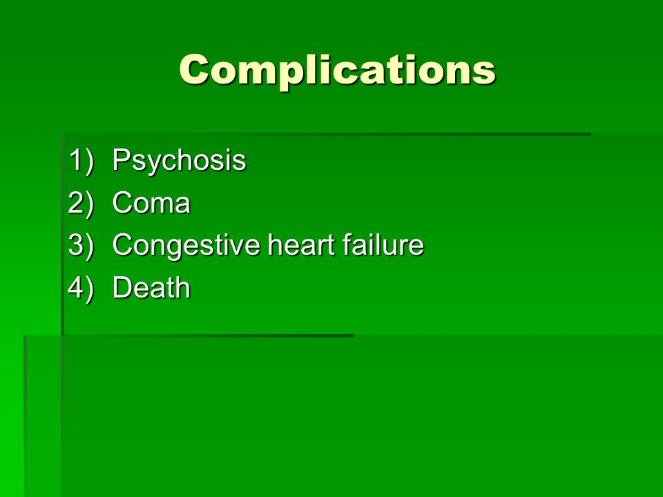 Complications 1)Psychosis 2)Coma 3)Congestive heart failure 4)Death