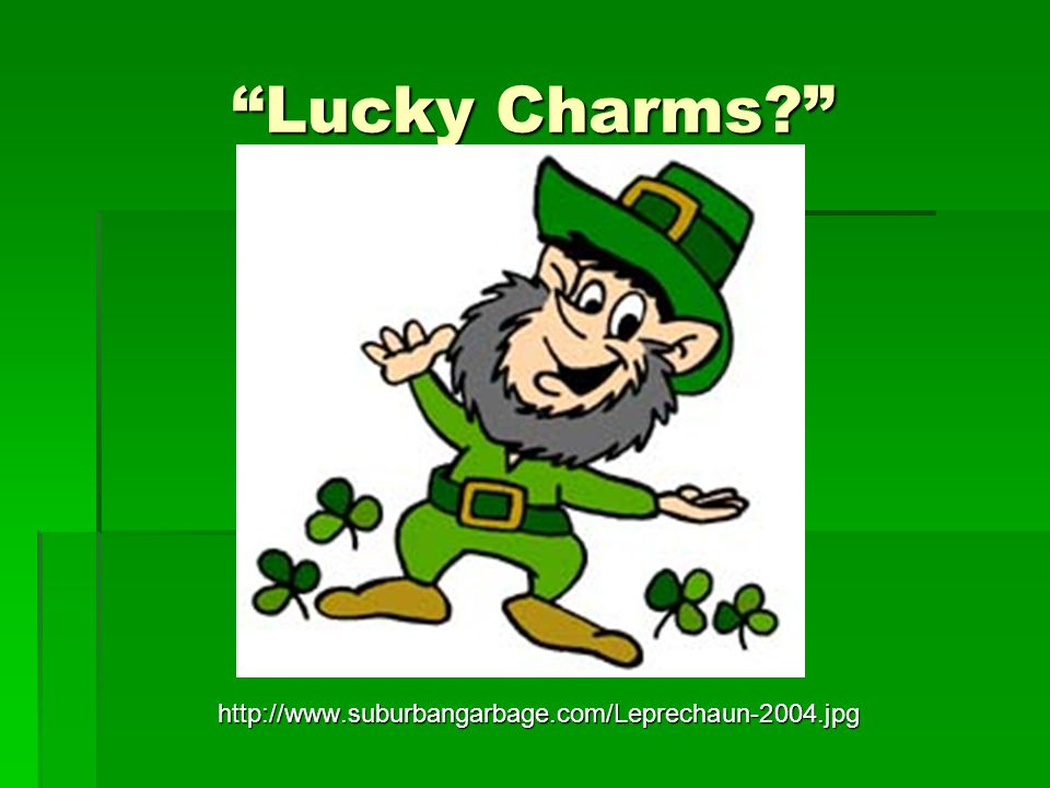 Lucky Charms http://www.suburbangarbage.com/Leprechaun-2004.jpg