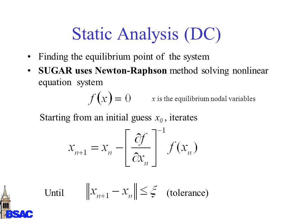 Static Analysis (DC) Finding the equilibrium point of the system SUGAR uses Newton-Raphson method solving nonlinear equation system x is the equilibrium nodal variables Starting from an initial guess x 0, iterates Until (tolerance)