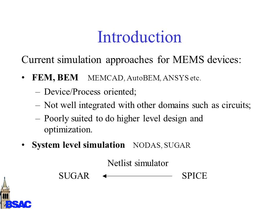 Introduction Current simulation approaches for MEMS devices: FEM, BEM MEMCAD, AutoBEM, ANSYS etc. –Device/Process oriented; –Not well integrated with