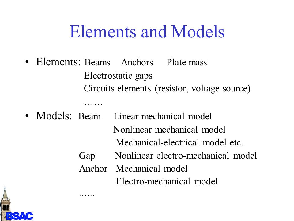 Elements and Models Elements: Beams Anchors Plate mass Electrostatic gaps Circuits elements (resistor, voltage source) …… Models: Beam Linear mechanical model Nonlinear mechanical model Mechanical-electrical model etc.