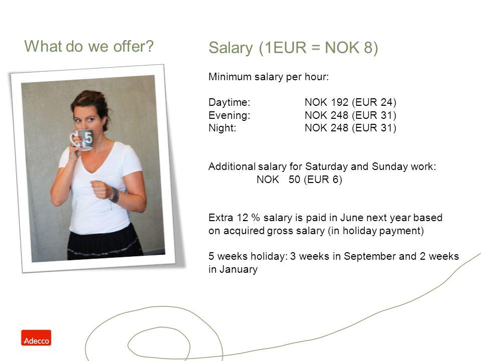 Salary (1EUR = NOK 8) Minimum salary per hour: Daytime:NOK 192 (EUR 24) Evening:NOK 248 (EUR 31) Night:NOK 248 (EUR 31) Additional salary for Saturday