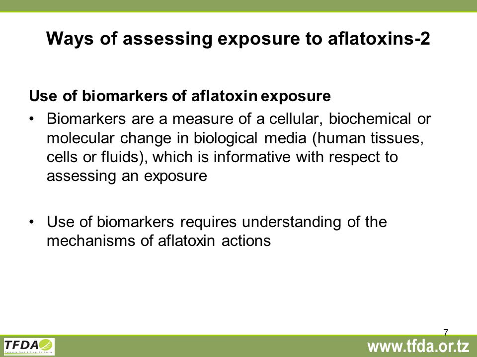 www.tfda.or.tz Ways of assessing exposure to aflatoxins-2 Use of biomarkers of aflatoxin exposure Biomarkers are a measure of a cellular, biochemical or molecular change in biological media (human tissues, cells or fluids), which is informative with respect to assessing an exposure Use of biomarkers requires understanding of the mechanisms of aflatoxin actions 7