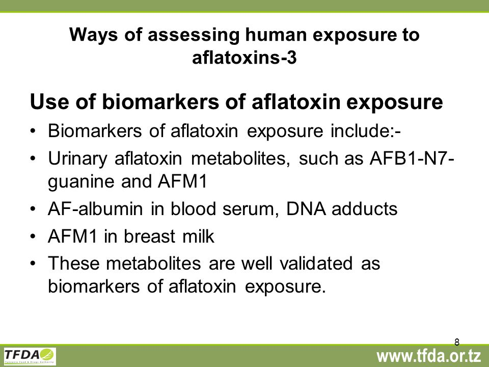www.tfda.or.tz Ways of assessing human exposure to aflatoxins-3 Use of biomarkers of aflatoxin exposure Biomarkers of aflatoxin exposure include:- Urinary aflatoxin metabolites, such as AFB1-N7- guanine and AFM1 AF-albumin in blood serum, DNA adducts AFM1 in breast milk These metabolites are well validated as biomarkers of aflatoxin exposure.