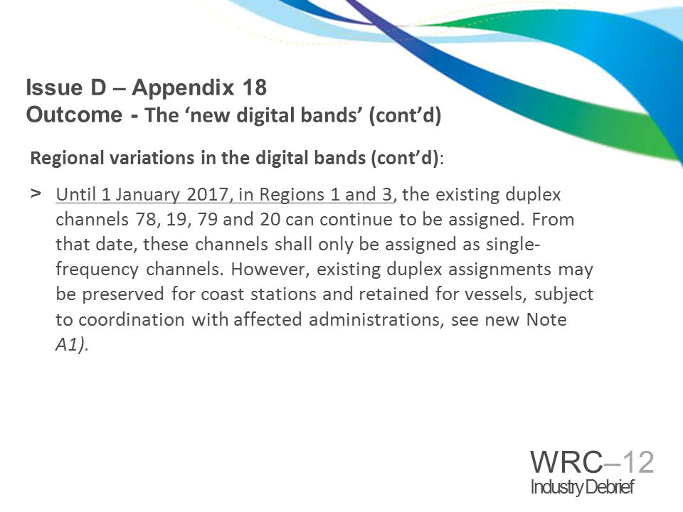 WRC–12 Industry Debrief Regional variations in the digital bands (cont'd): >Until 1 January 2017, in Regions 1 and 3, the existing duplex channels 78, 19, 79 and 20 can continue to be assigned.