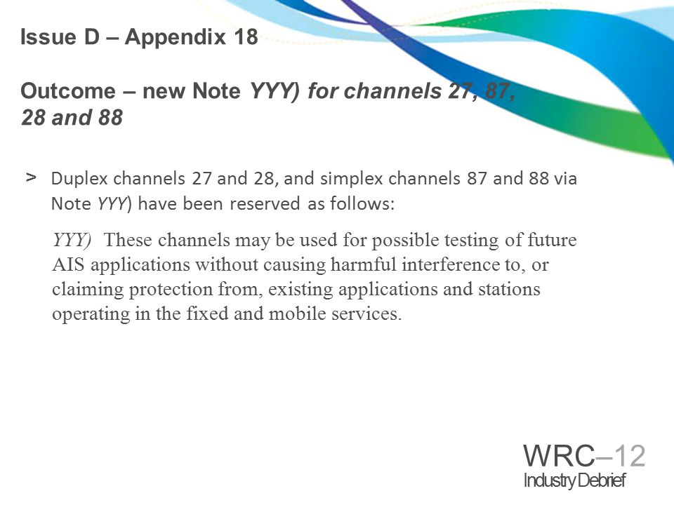 WRC–12 Industry Debrief >Duplex channels 27 and 28, and simplex channels 87 and 88 via Note YYY) have been reserved as follows: YYY) These channels may be used for possible testing of future AIS applications without causing harmful interference to, or claiming protection from, existing applications and stations operating in the fixed and mobile services.