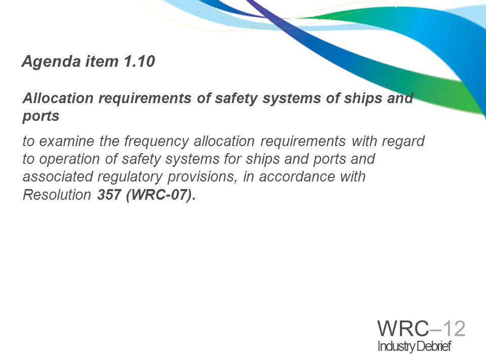 WRC–12 Industry Debrief Agenda Item 1.10 >Issue A - to upgrade the regulatory status of AIS 1 to reflect its importance to safety of navigation; >Issue B - to provide additional channels to enhance the satellite detection of larger vessels via AIS; >Issue C – to re-allocate the band 495-505 kHz (all Regions) for exclusive maritime mobile use (plus 505-510 kHz in Region 2) for data transmissions from ports to ships, to support safety and security, and for future e-Navigation; and >Issue D - to create additional single-frequency VHF channels to reduce channel congestion, to provide additional provisions for VHF data transmissions, and to consider a channel for man overboard devices.