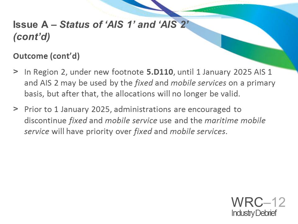 WRC–12 Industry Debrief Outcome VHF Appendix 18 channels 75 and 76 approved for satellite AIS (Earth-to-space) 3 on secondary basis in Regions 1 and 3, with co-primary status in Region 2.