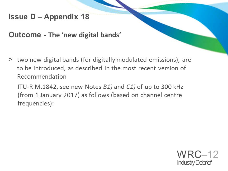 WRC–12 Industry Debrief Issue D – Appendix 18 Outcome - The 'new digital bands' >two new digital bands (for digitally modulated emissions), are to be introduced, as described in the most recent version of Recommendation ITU-R M.1842, see new Notes B1) and C1) of up to 300 kHz (from 1 January 2017) as follows (based on channel centre frequencies):