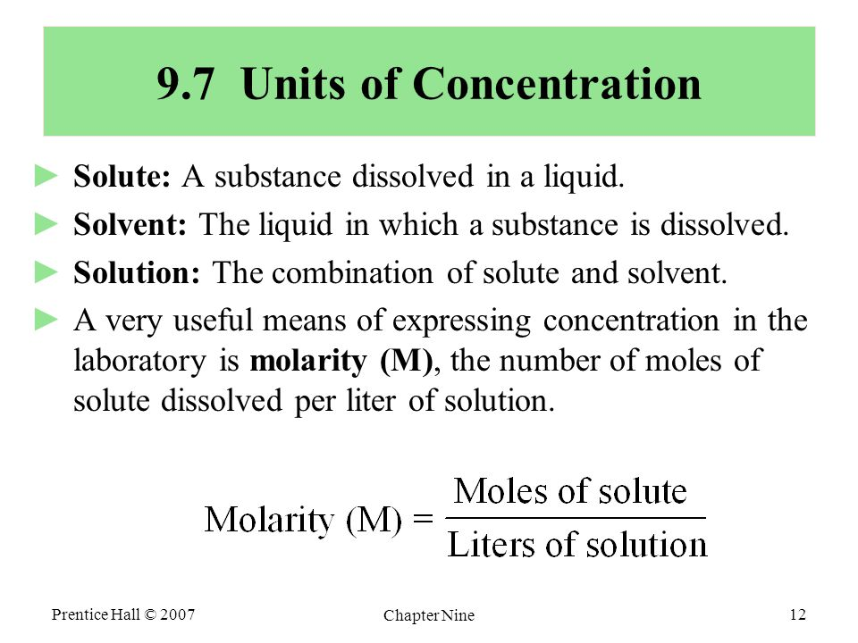 Prentice Hall © 2007 Chapter Nine 12 9.7 Units of Concentration ►Solute: A substance dissolved in a liquid. ►Solvent: The liquid in which a substance