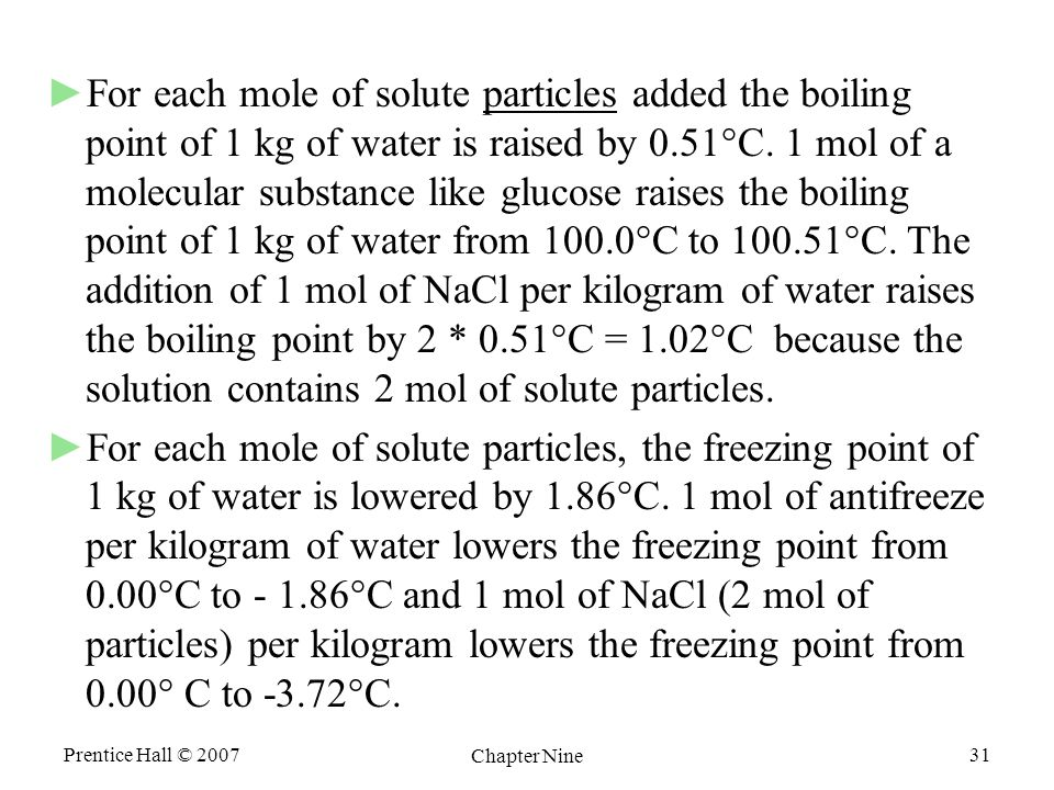 Prentice Hall © 2007 Chapter Nine 31 ►For each mole of solute particles added the boiling point of 1 kg of water is raised by 0.51°C.