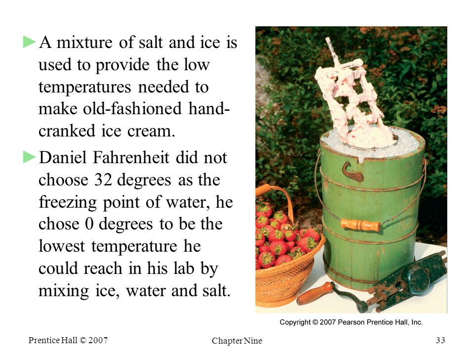 Prentice Hall © 2007 Chapter Nine 33 ►A mixture of salt and ice is used to provide the low temperatures needed to make old-fashioned hand- cranked ice cream.