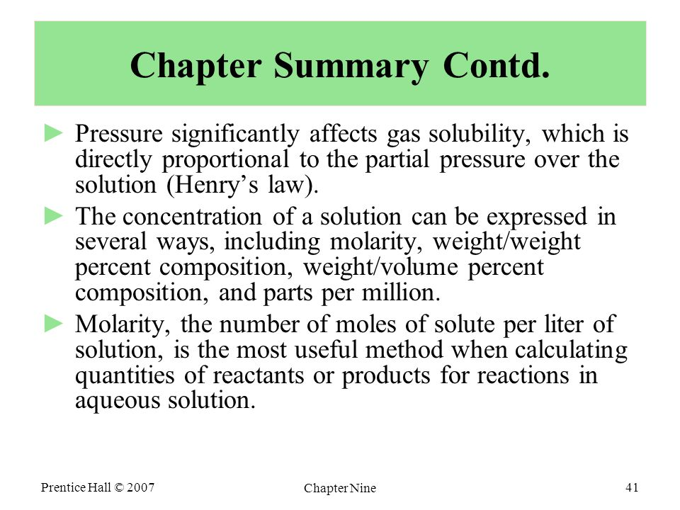 Prentice Hall © 2007 Chapter Nine 41 Chapter Summary Contd. ►Pressure significantly affects gas solubility, which is directly proportional to the part