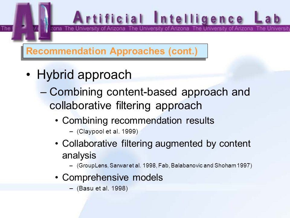 Recommendation Approaches (cont.) Hybrid approach –Combining content-based approach and collaborative filtering approach Combining recommendation results –(Claypool et al.