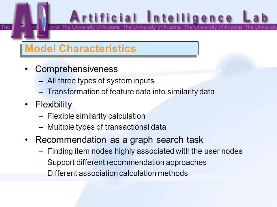 Model Characteristics Comprehensiveness –All three types of system inputs –Transformation of feature data into similarity data Flexibility –Flexible similarity calculation –Multiple types of transactional data Recommendation as a graph search task –Finding item nodes highly associated with the user nodes –Support different recommendation approaches –Different association calculation methods