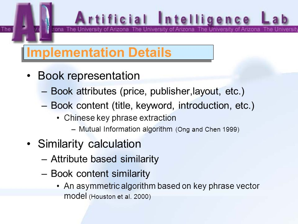 Implementation Details Book representation –Book attributes (price, publisher,layout, etc.) –Book content (title, keyword, introduction, etc.) Chinese key phrase extraction –Mutual Information algorithm (Ong and Chen 1999) Similarity calculation –Attribute based similarity –Book content similarity An asymmetric algorithm based on key phrase vector model (Houston et al.