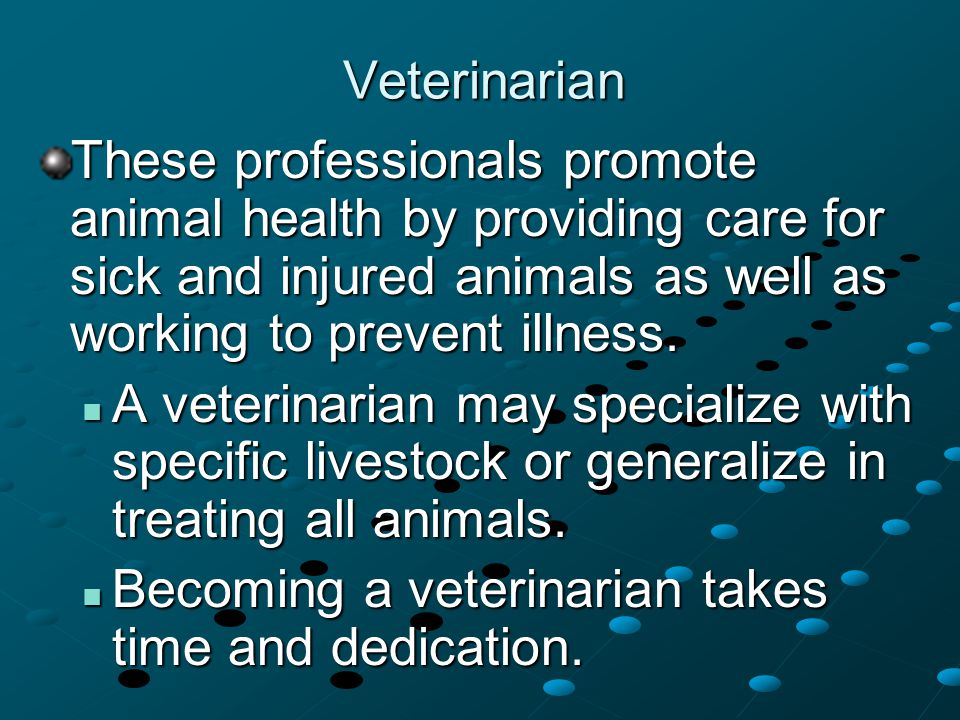 Veterinarian These professionals promote animal health by providing care for sick and injured animals as well as working to prevent illness.