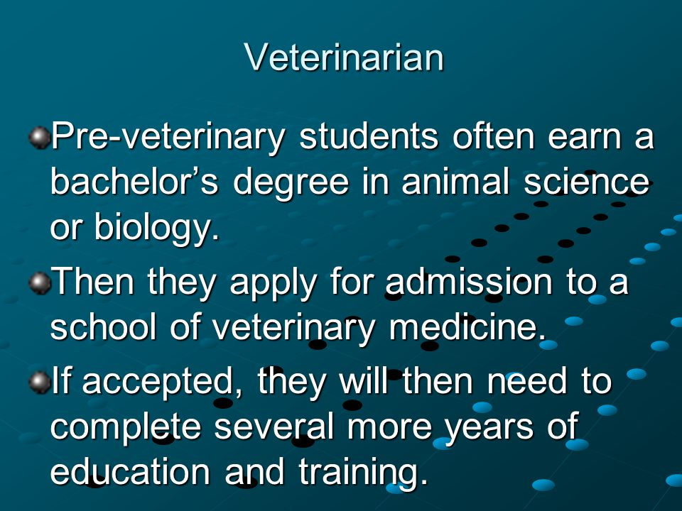 Veterinarian Pre-veterinary students often earn a bachelor's degree in animal science or biology.