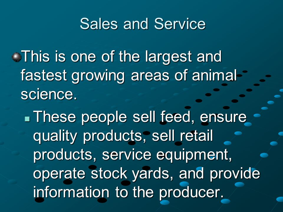 Sales and Service This is one of the largest and fastest growing areas of animal science. These people sell feed, ensure quality products, sell retail