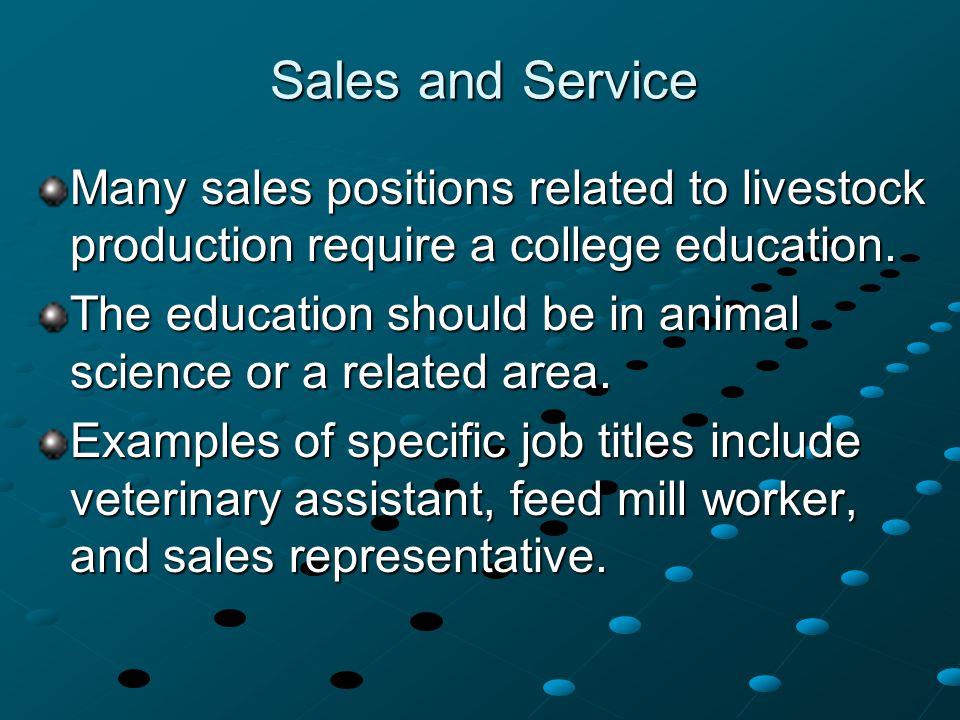 Sales and Service Many sales positions related to livestock production require a college education. The education should be in animal science or a rel