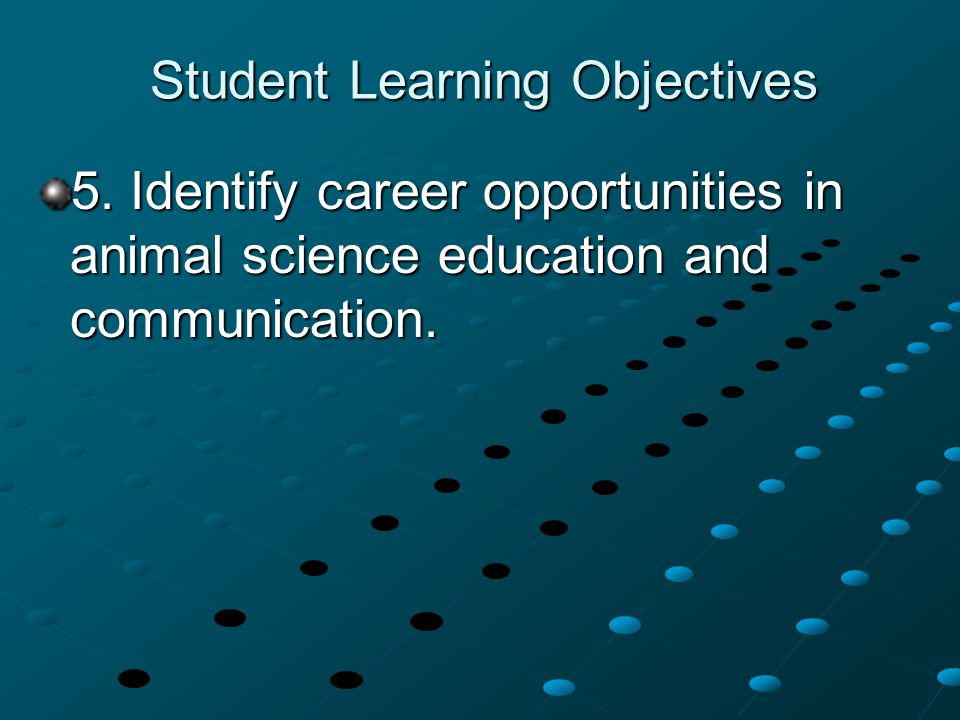 Student Learning Objectives 5. Identify career opportunities in animal science education and communication.
