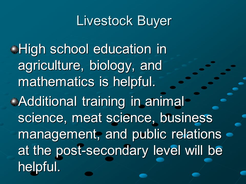 Livestock Buyer High school education in agriculture, biology, and mathematics is helpful. Additional training in animal science, meat science, busine