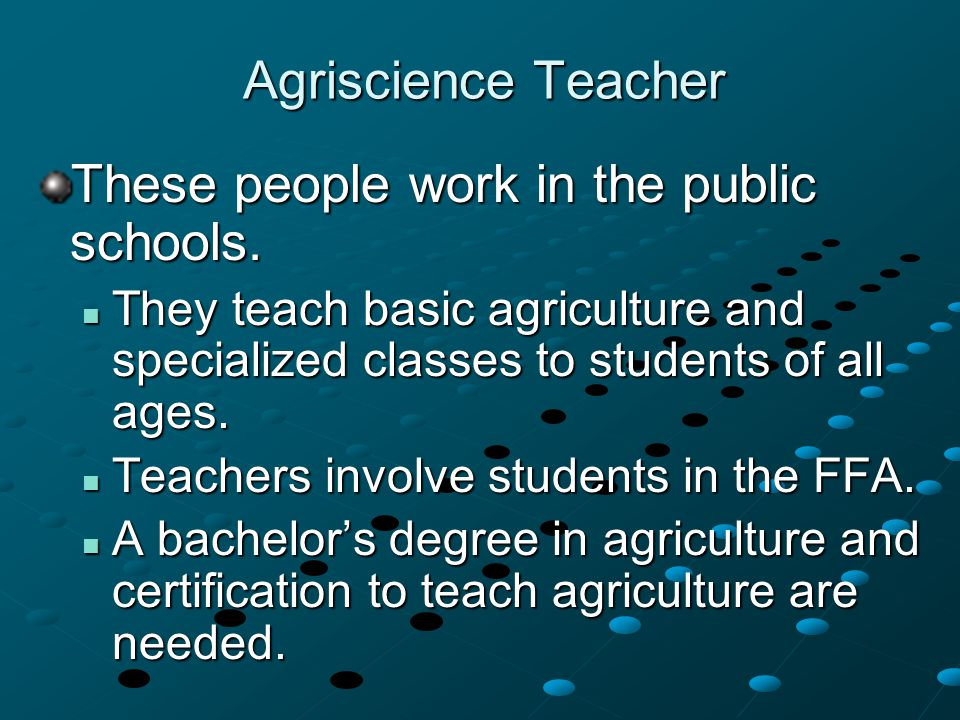 Agriscience Teacher These people work in the public schools. They teach basic agriculture and specialized classes to students of all ages. They teach