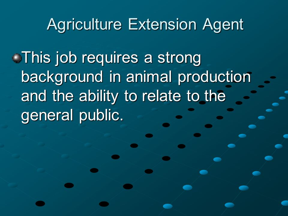 Agriculture Extension Agent This job requires a strong background in animal production and the ability to relate to the general public.