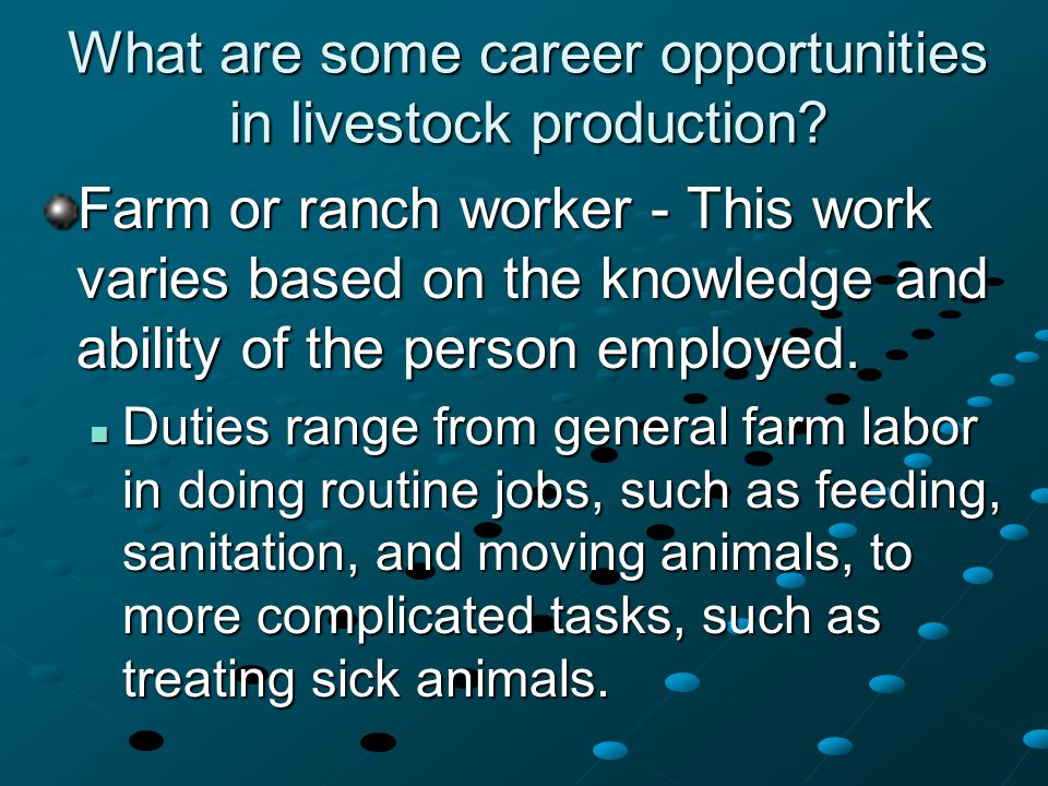 What are some career opportunities in livestock production? Farm or ranch worker - This work varies based on the knowledge and ability of the person e
