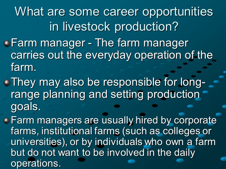What are some career opportunities in livestock production? Farm manager - The farm manager carries out the everyday operation of the farm. They may a