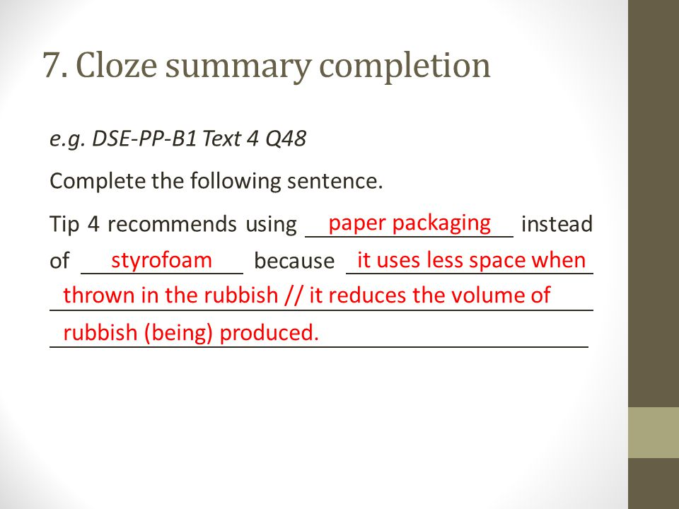 7. Cloze summary completion e.g. DSE-PP-B1 Text 4 Q48 Complete the following sentence.