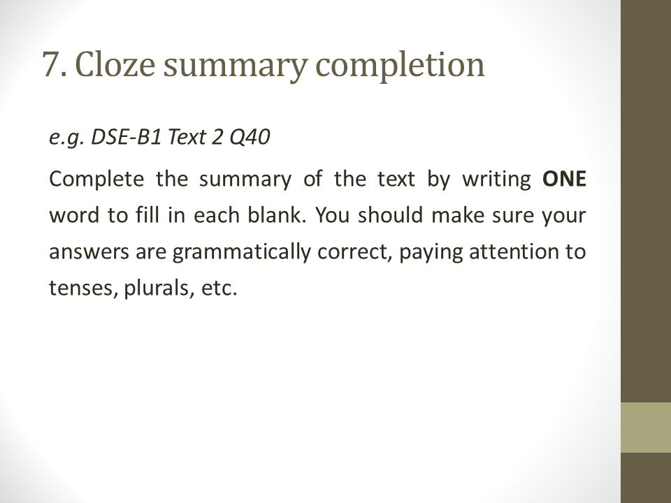 7. Cloze summary completion e.g. DSE-B1 Text 2 Q40 Complete the summary of the text by writing ONE word to fill in each blank. You should make sure yo