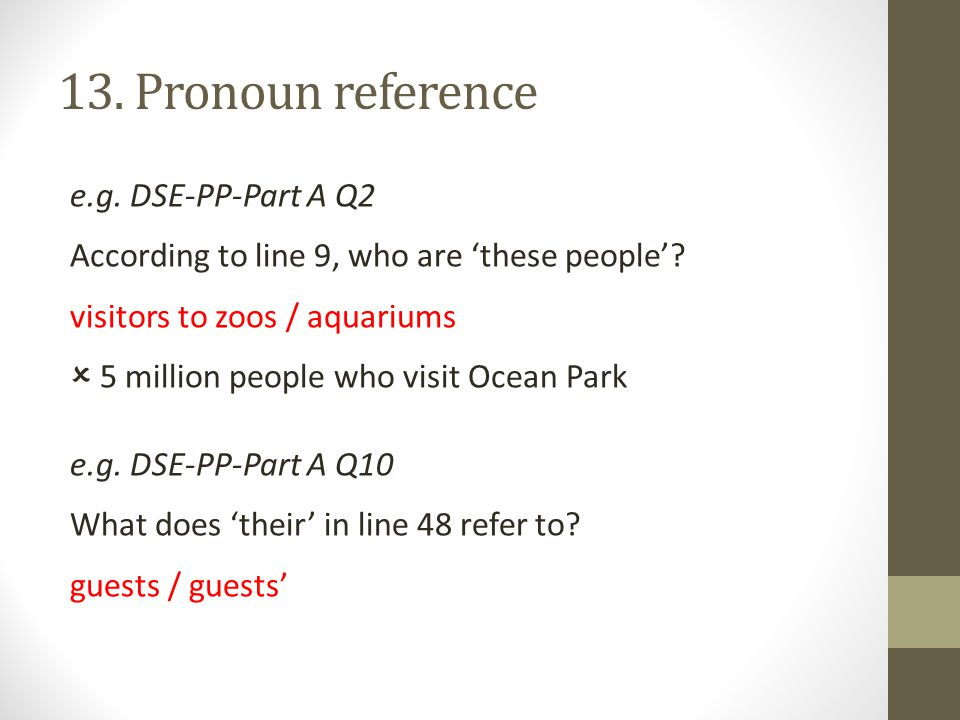 13. Pronoun reference e.g. DSE-PP-Part A Q2 According to line 9, who are 'these people'? visitors to zoos / aquariums  5 million people who visit Oce