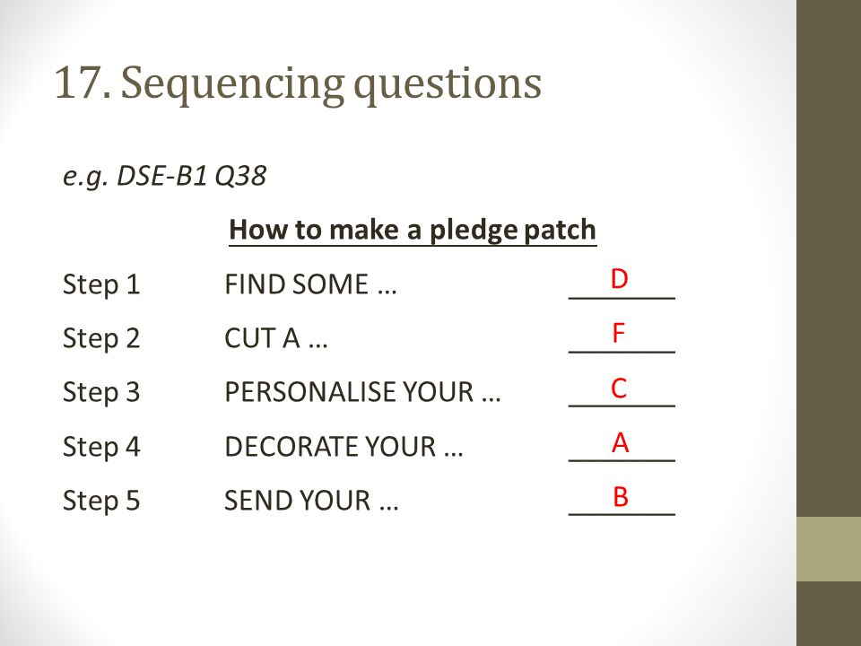 17. Sequencing questions e.g. DSE-B1 Q38 How to make a pledge patch Step 1FIND SOME …_______ Step 2CUT A …_______ Step 3PERSONALISE YOUR …_______ Step