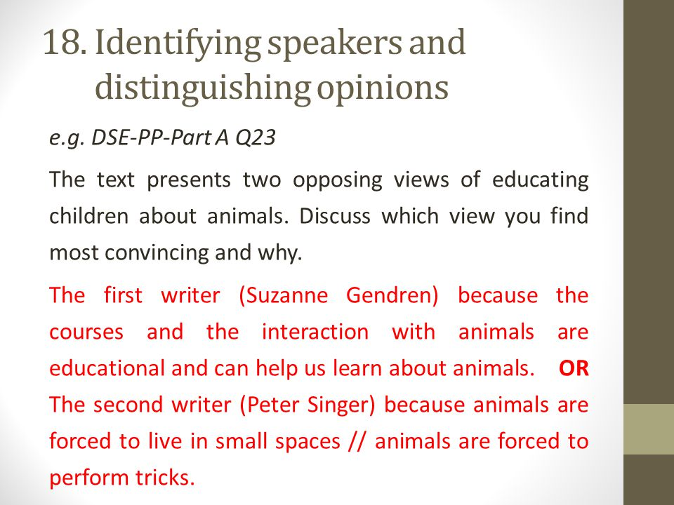 18. Identifying speakers and 18. distinguishing opinions e.g. DSE-PP-Part A Q23 The text presents two opposing views of educating children about anima
