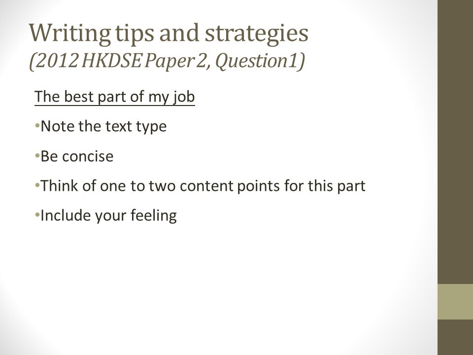 Writing tips and strategies (2012 HKDSE Paper 2, Question1) The best part of my job Note the text type Be concise Think of one to two content points for this part Include your feeling