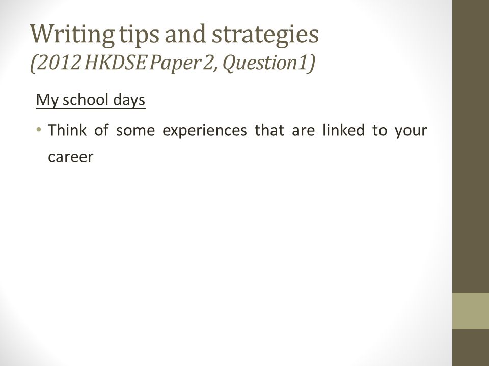 Writing tips and strategies (2012 HKDSE Paper 2, Question1) My school days Think of some experiences that are linked to your career