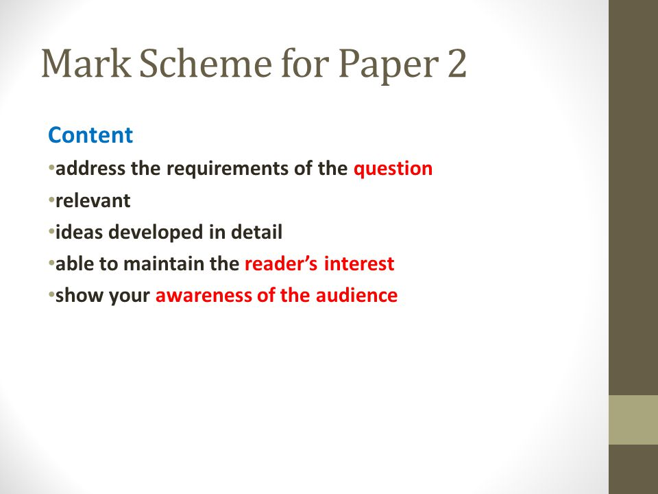 Mark Scheme for Paper 2 Content address the requirements of the question relevant ideas developed in detail able to maintain the reader's interest show your awareness of the audience