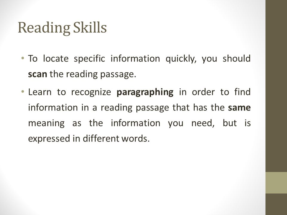 Reading Skills To locate specific information quickly, you should scan the reading passage. Learn to recognize paragraphing in order to find informati